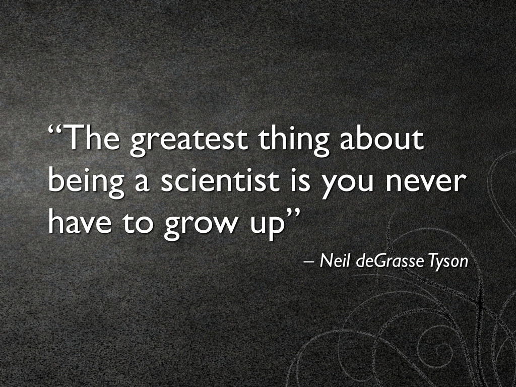 """The greatest thing about being a scientist is ..."