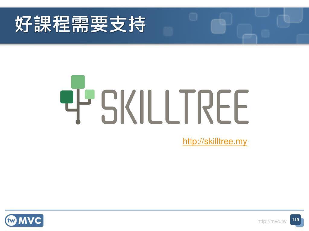 http://mvc.tw 好課程需要支持 119 http://skilltree.my