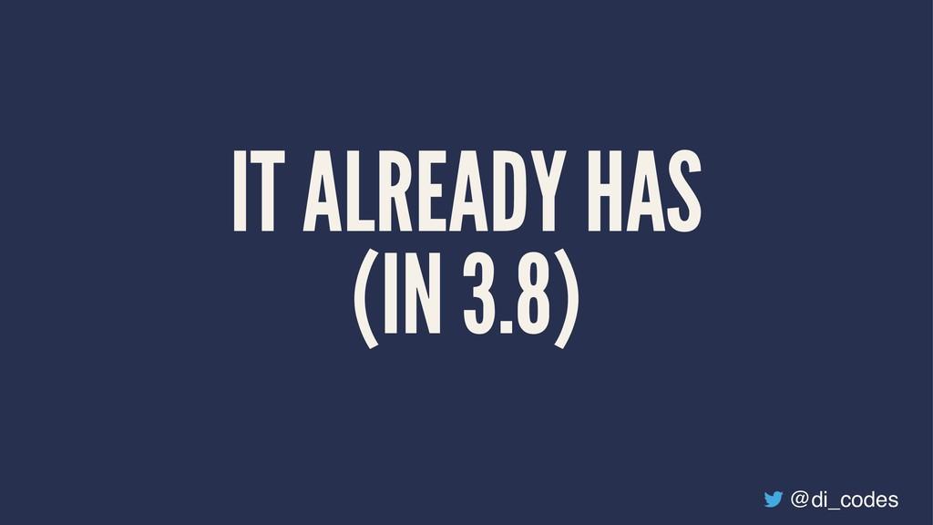 IT ALREADY HAS (IN 3.8) @di_codes