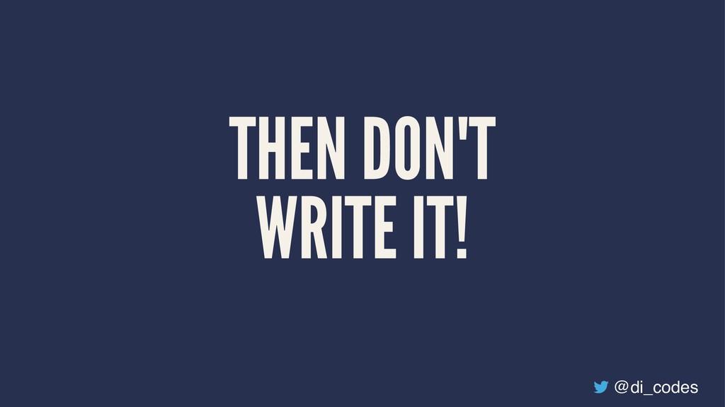 THEN DON'T WRITE IT! @di_codes