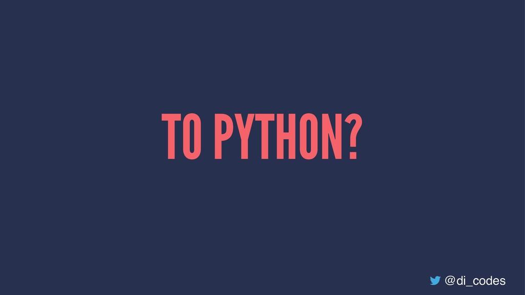 TO PYTHON? @di_codes