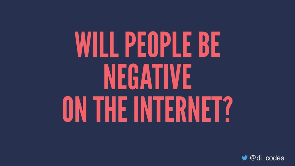 WILL PEOPLE BE NEGATIVE ON THE INTERNET? @di_co...