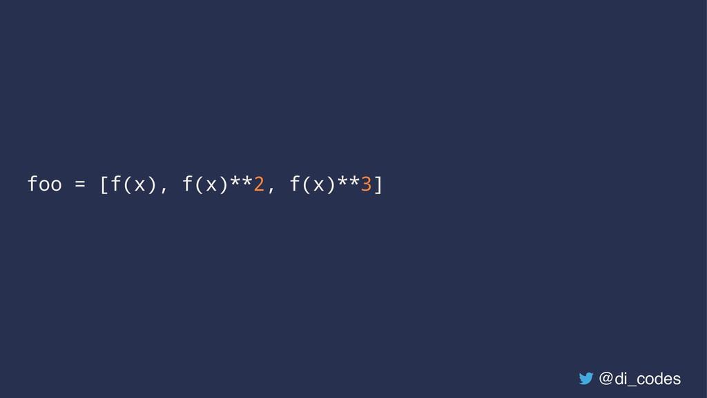 foo = [f(x), f(x)**2, f(x)**3] @di_codes