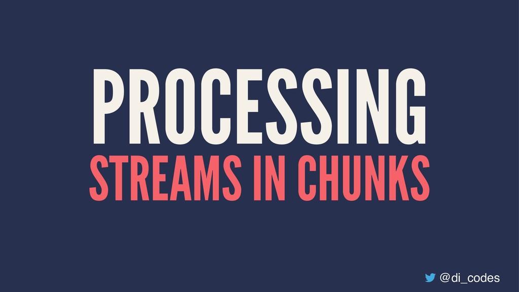 PROCESSING STREAMS IN CHUNKS @di_codes