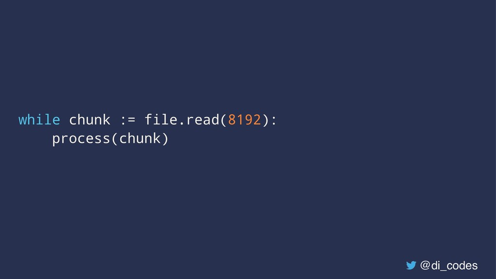 while chunk := file.read(8192): process(chunk) ...