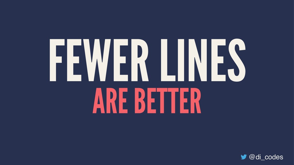FEWER LINES ARE BETTER @di_codes