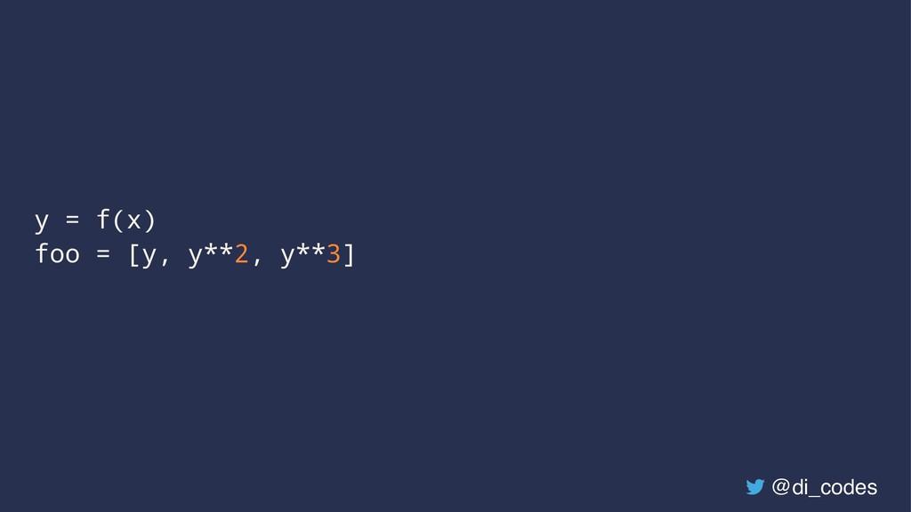 y = f(x) foo = [y, y**2, y**3] @di_codes