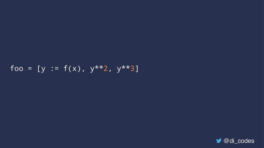foo = [y := f(x), y**2, y**3] @di_codes