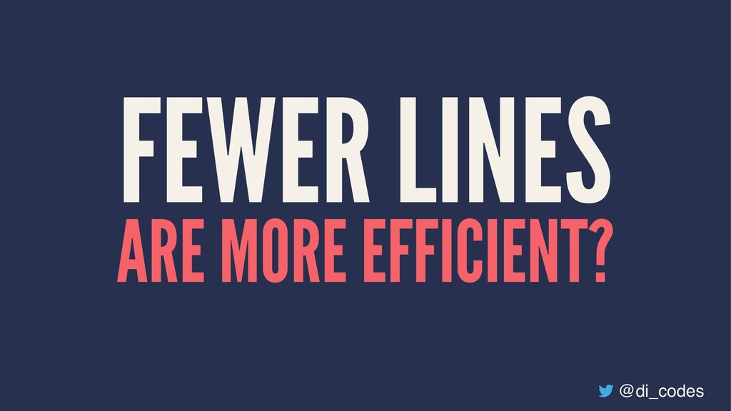 FEWER LINES ARE MORE EFFICIENT? @di_codes