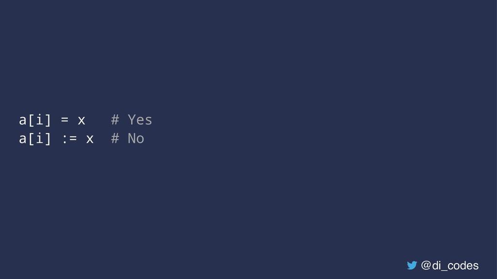 a[i] = x # Yes a[i] := x # No @di_codes