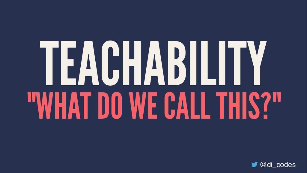 """TEACHABILITY """"WHAT DO WE CALL THIS?"""" @di_codes"""