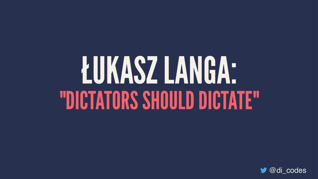 "ŁUKASZ LANGA: ""DICTATORS SHOULD DICTATE"" @di_co..."