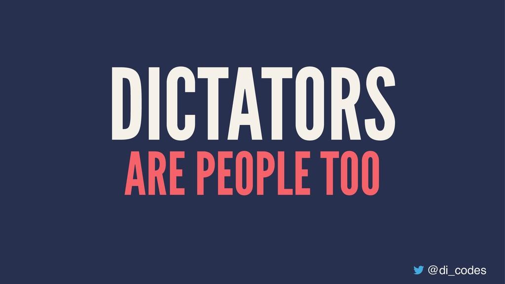 DICTATORS ARE PEOPLE TOO @di_codes