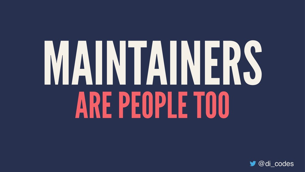 MAINTAINERS ARE PEOPLE TOO @di_codes