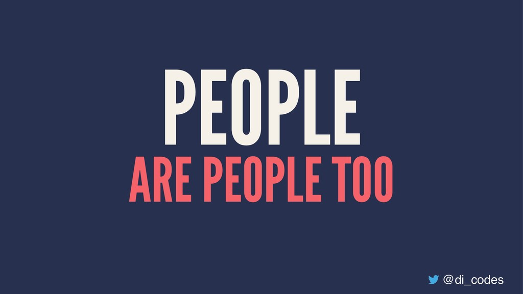 PEOPLE ARE PEOPLE TOO @di_codes