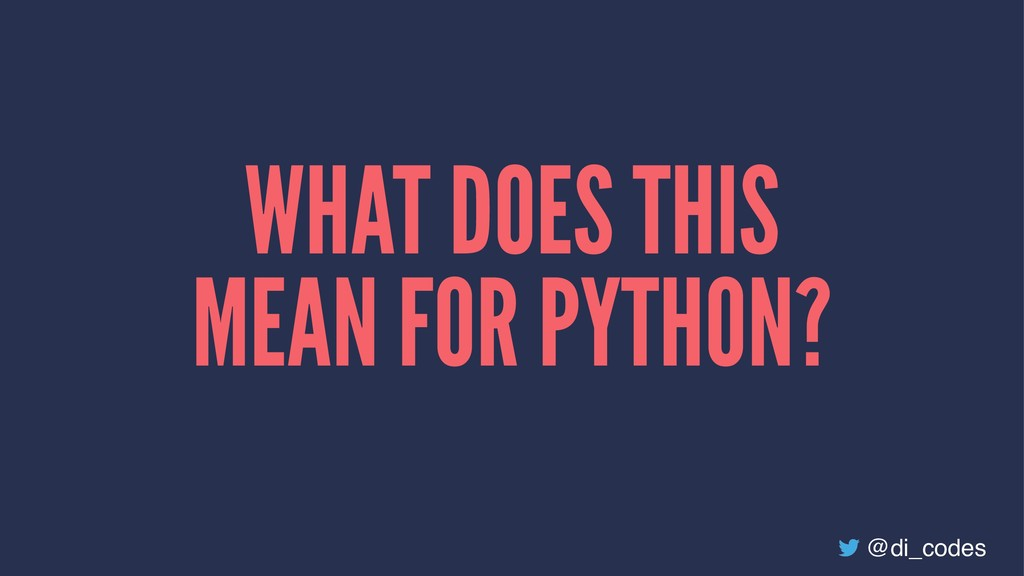 WHAT DOES THIS MEAN FOR PYTHON? @di_codes