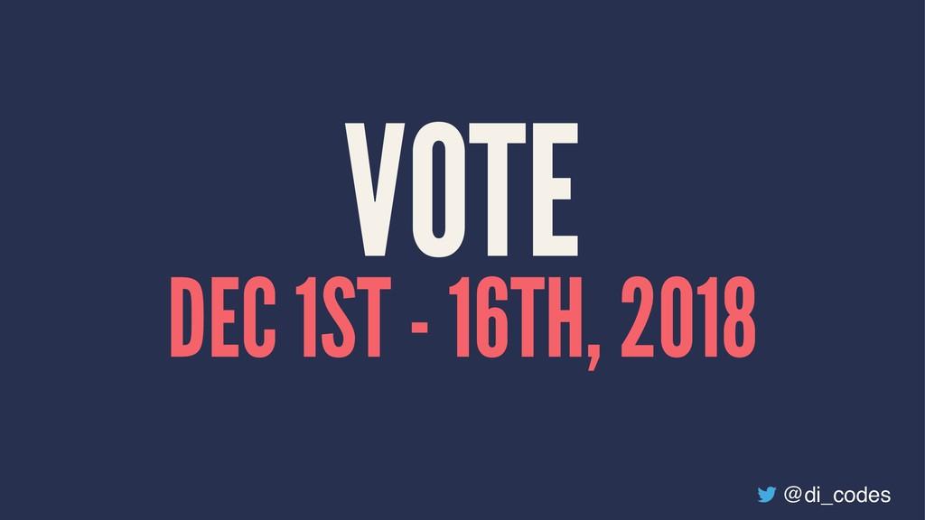 VOTE DEC 1ST - 16TH, 2018 @di_codes