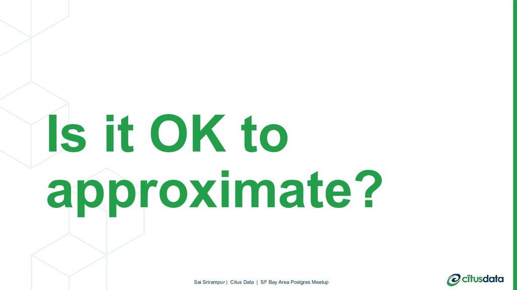 Is it OK to approximate? Sai Srirampur   Citus ...