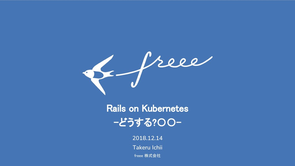 freee 株式会社 Rails on Kubernetes -どうする?〇〇- 2018.1...