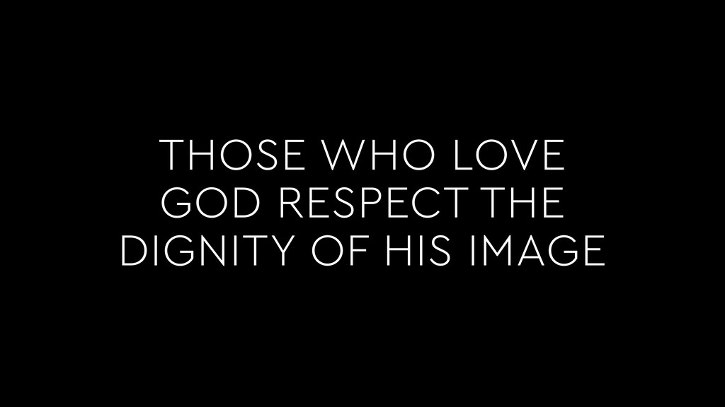 THOSE WHO LOVE GOD RESPECT THE DIGNITY OF HIS I...