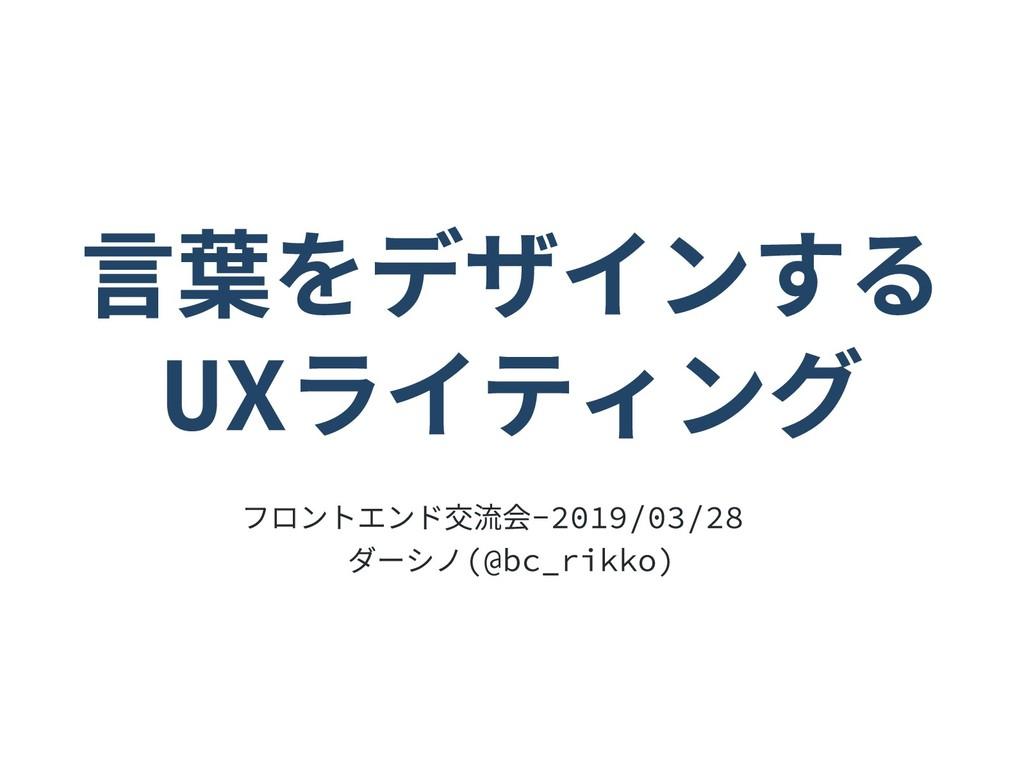 言葉をデザインする UXライティング フロントエンド交流会 ‑ 2019/03/28 ダーシノ...