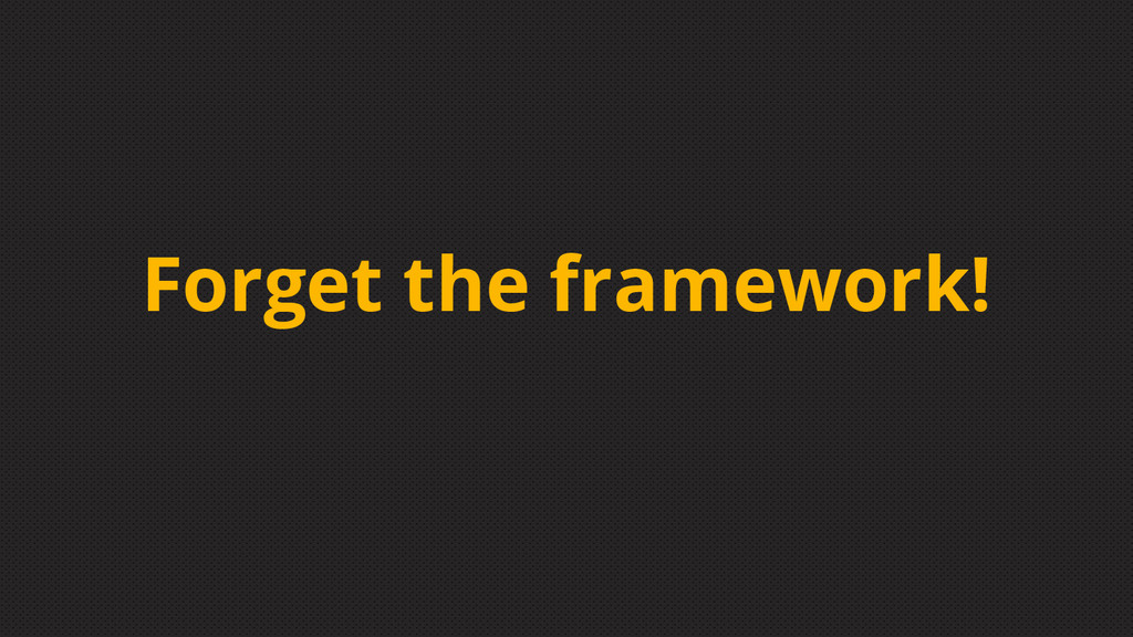 Forget the framework!