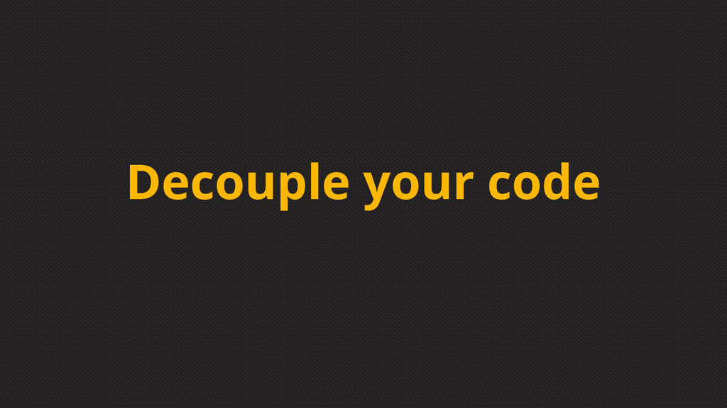 Decouple your code