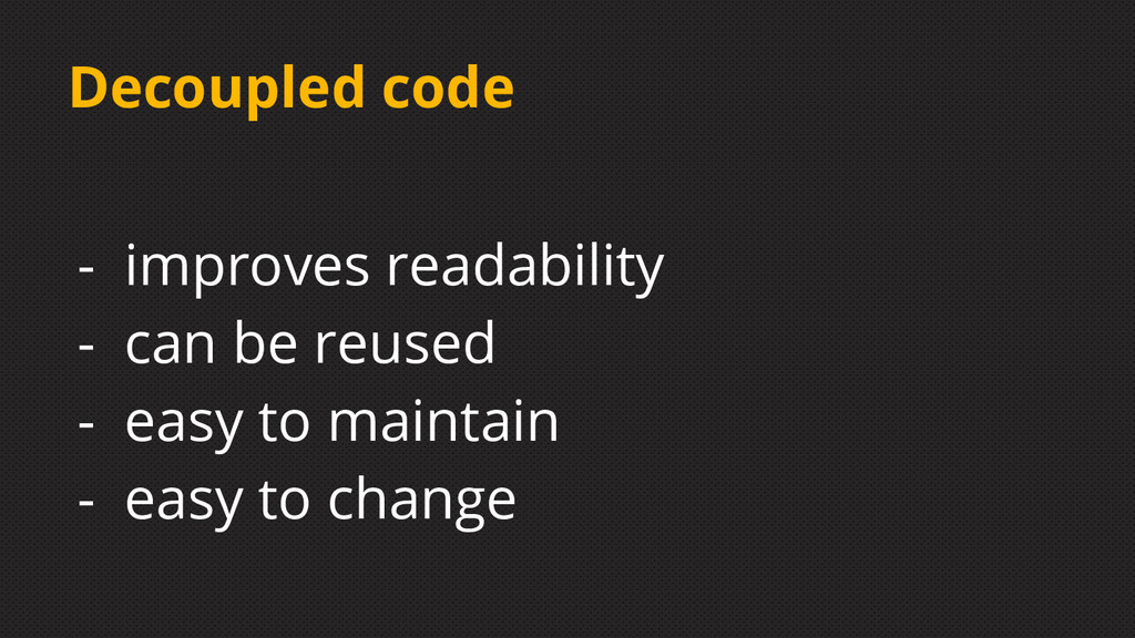 Decoupled code - improves readability - can be ...