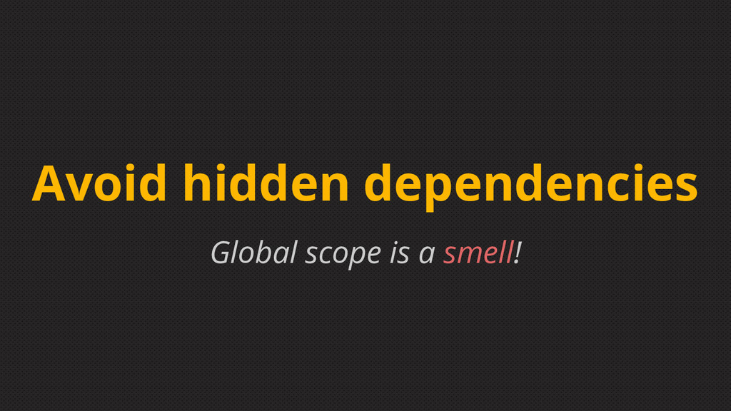 Global scope is a smell! Avoid hidden dependenc...