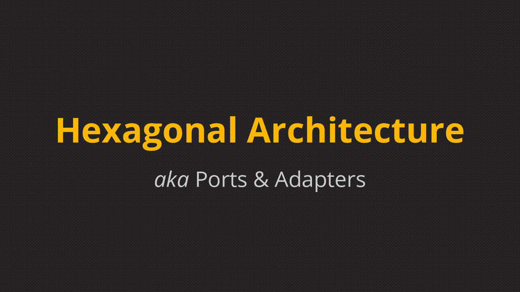 aka Ports & Adapters Hexagonal Architecture