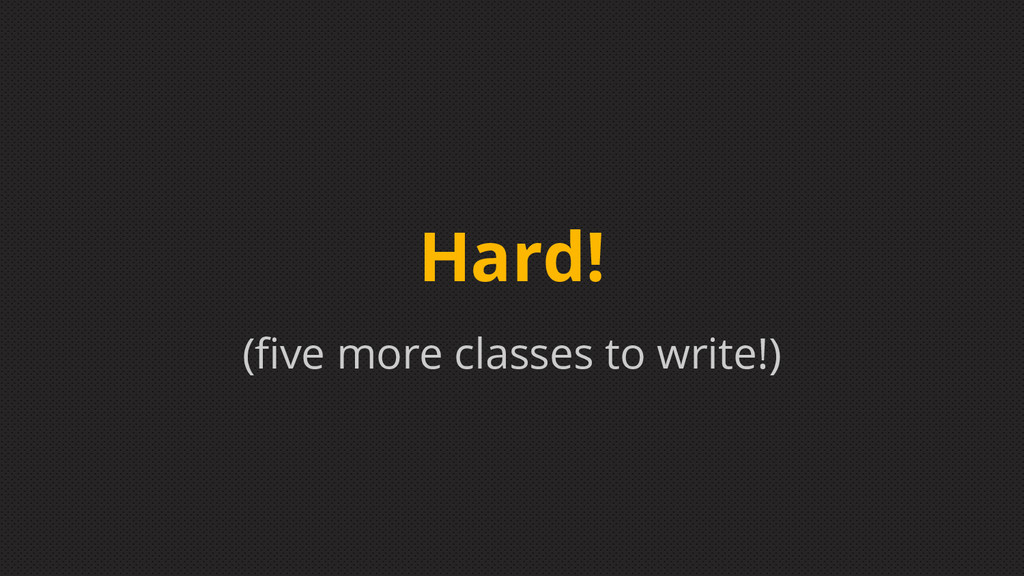 (five more classes to write!) Hard!