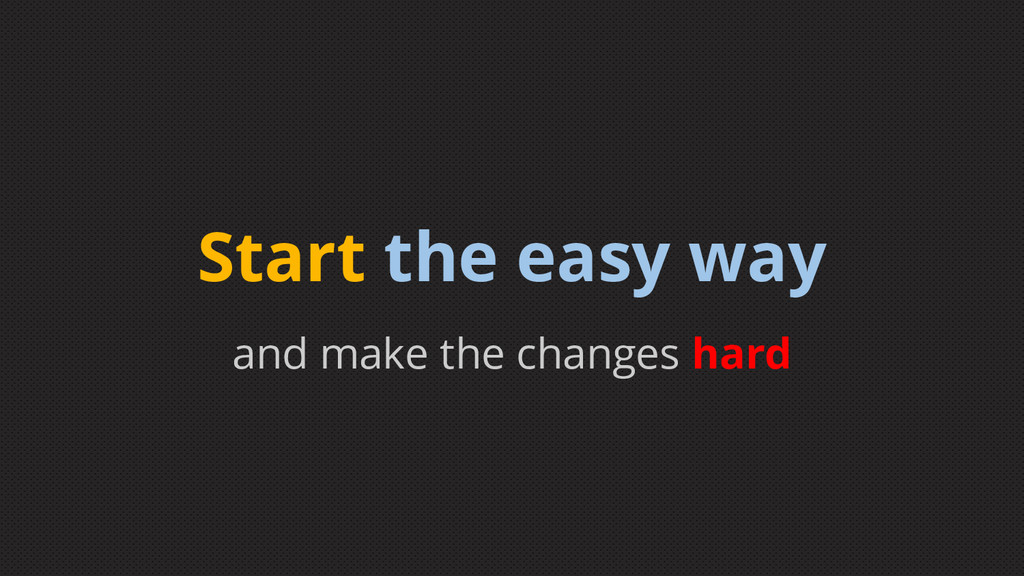 and make the changes hard Start the easy way
