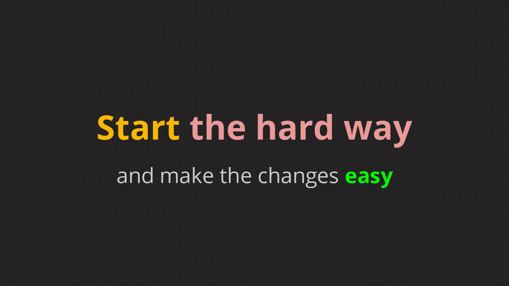 and make the changes easy Start the hard way