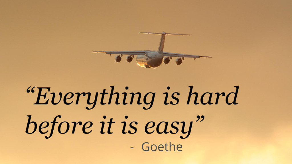 """Everything is hard before it is easy"" - Goethe"