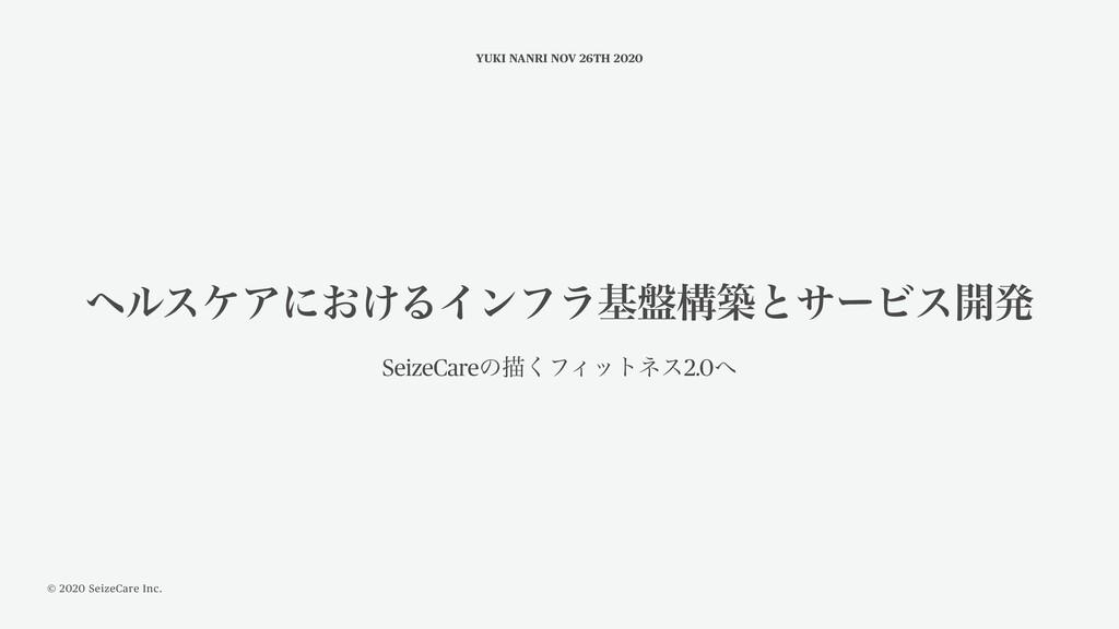 © 2020 SeizeCare Inc. YUKI NANRI NOV 26TH 2020 ...