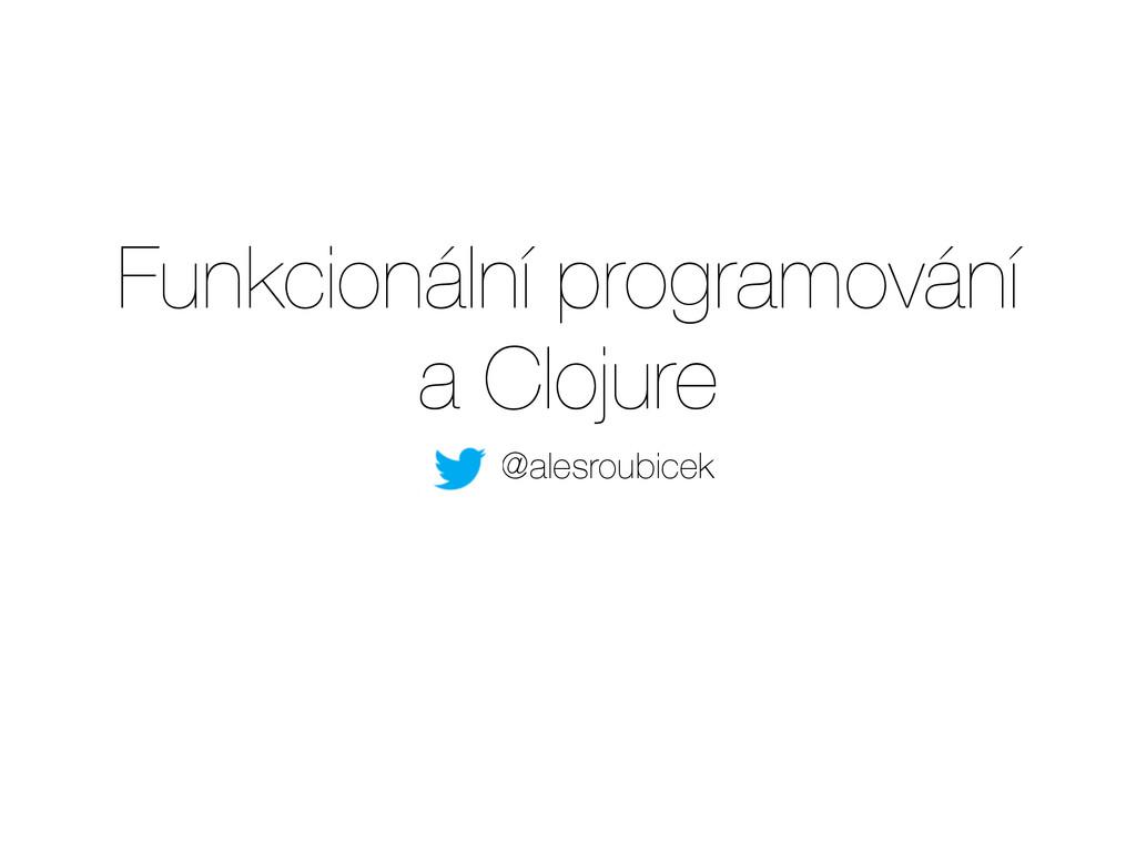 Funkcionální programování a Clojure @alesroubi...