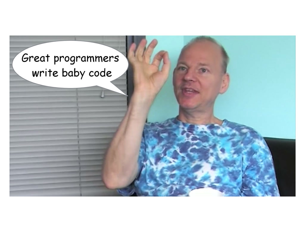 Great programmers write baby code