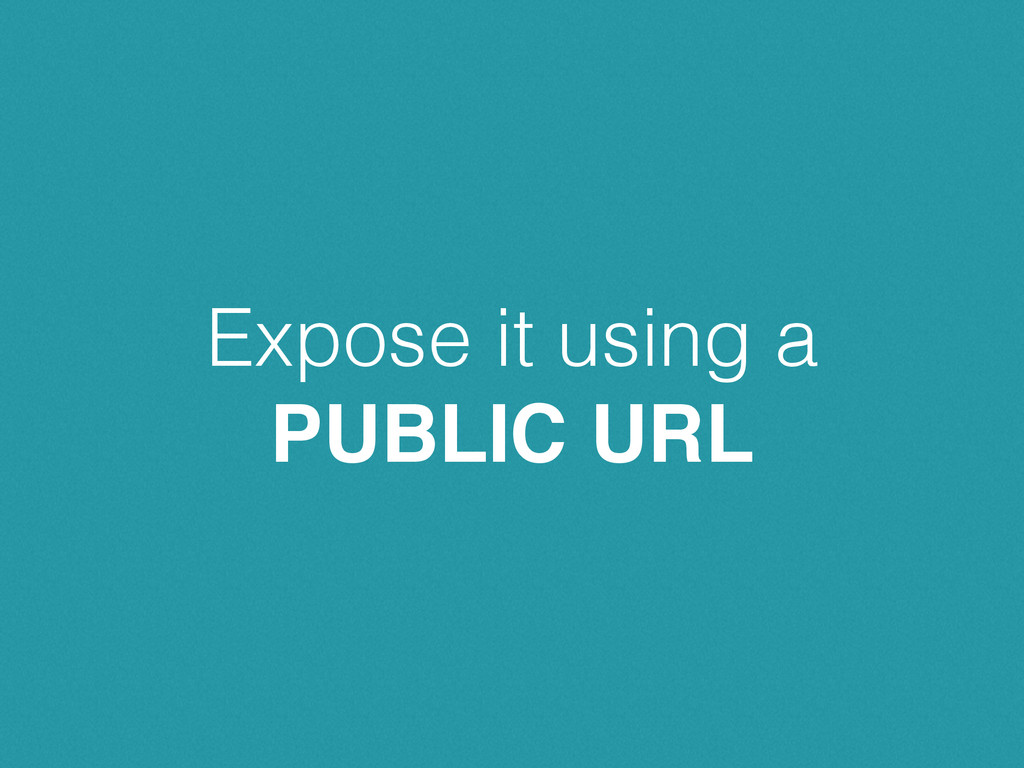 Expose it using a PUBLIC URL