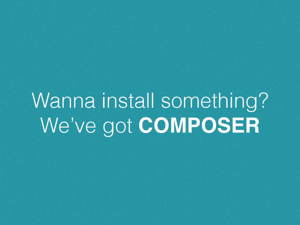 Wanna install something? We've got COMPOSER