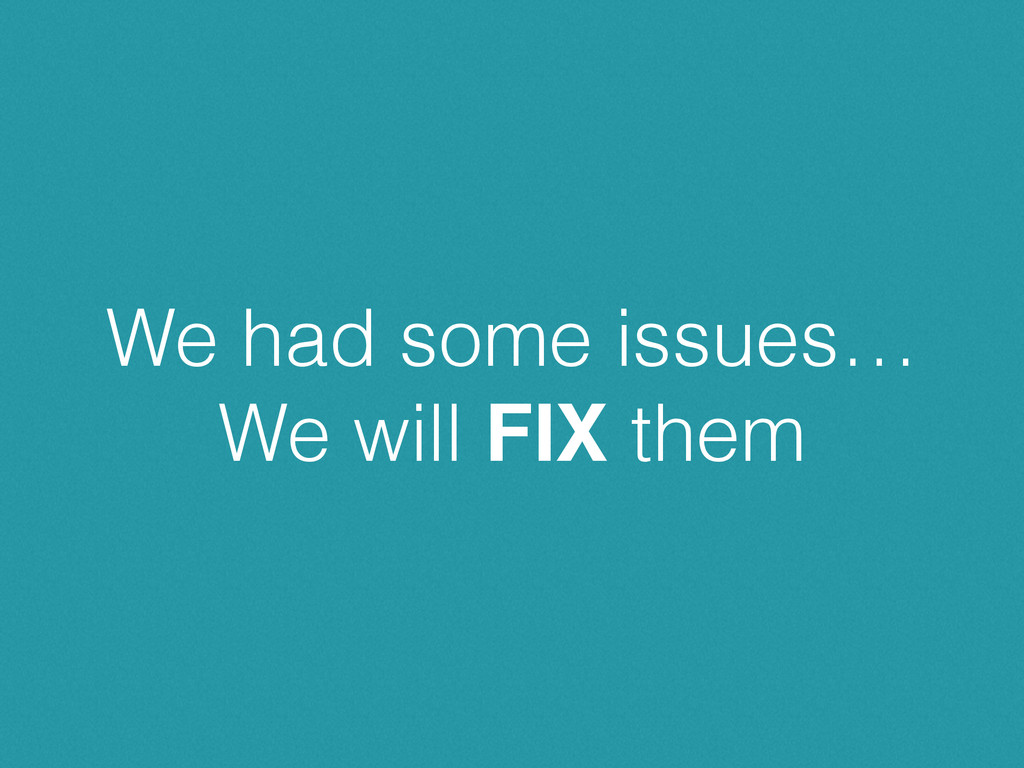 We had some issues… We will FIX them