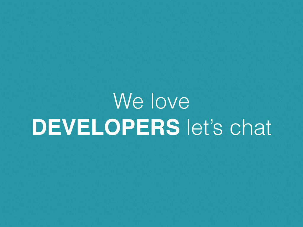 We love DEVELOPERS let's chat