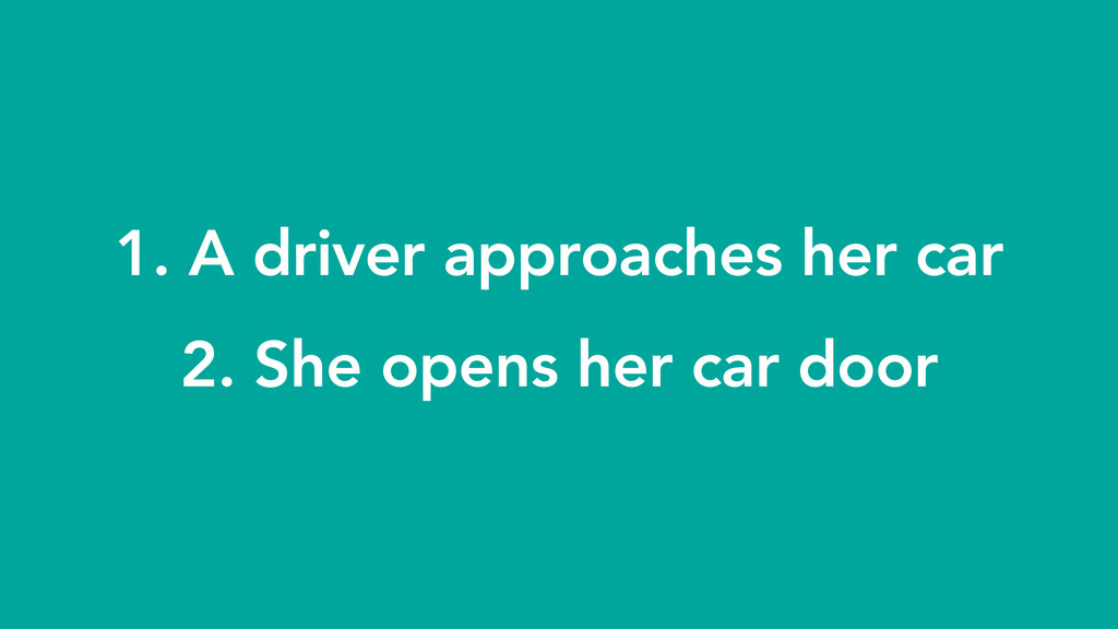 1. A driver approaches her car 2. She opens he...