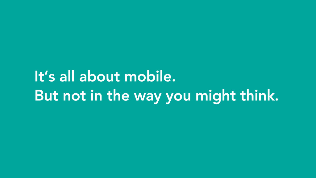 It's all about mobile. But not in the way you m...