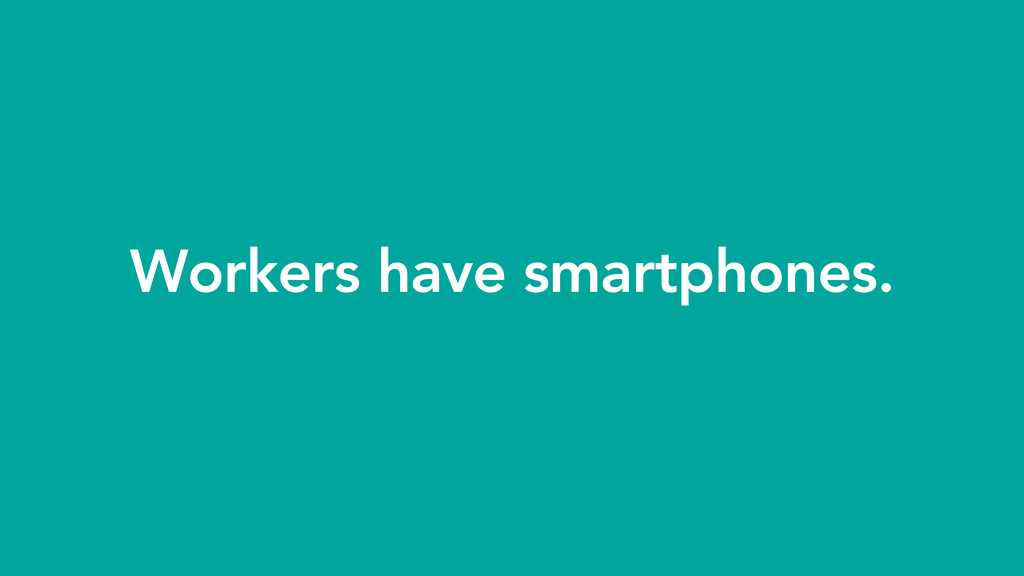 Workers have smartphones.