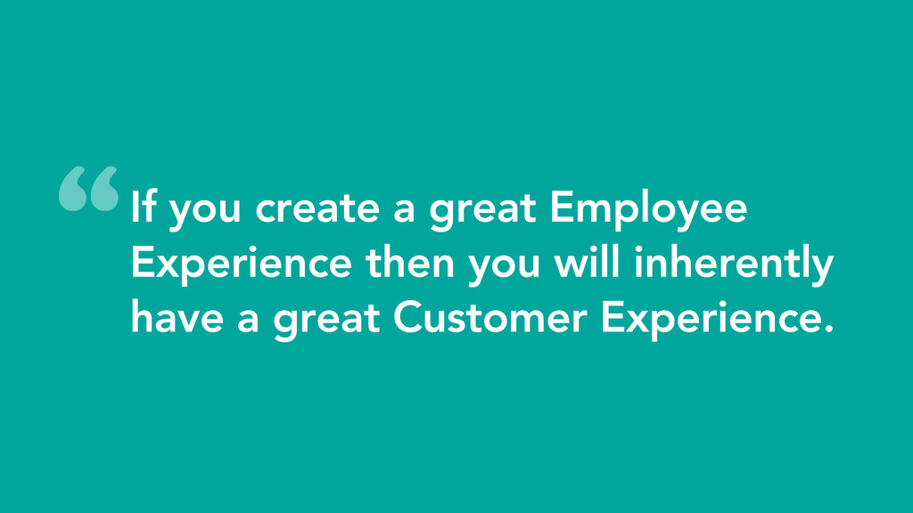 If you create a great Employee Experience then ...
