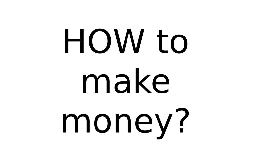 HOW to make money?