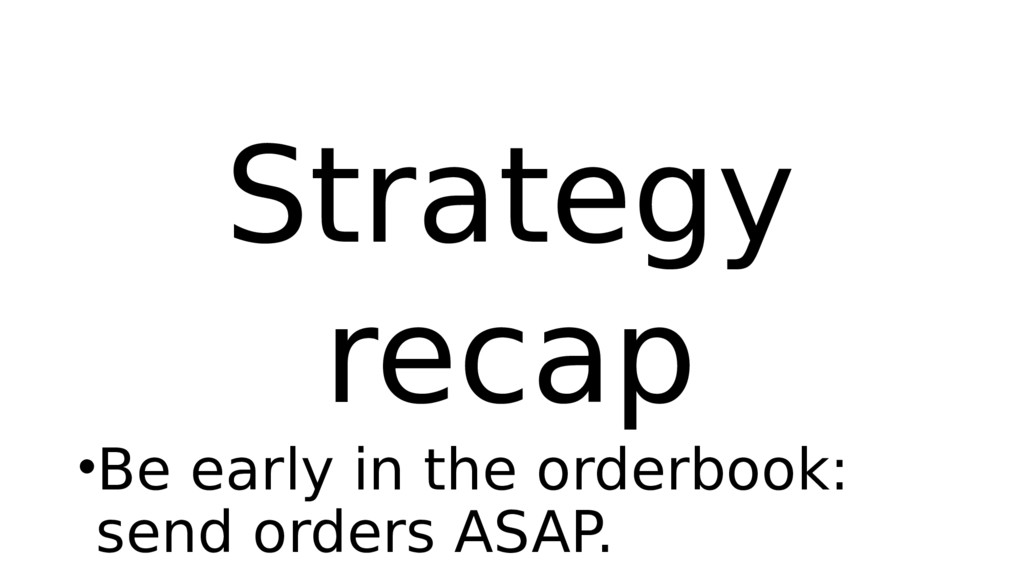 Strategy recap •Be early in the orderbook: send...