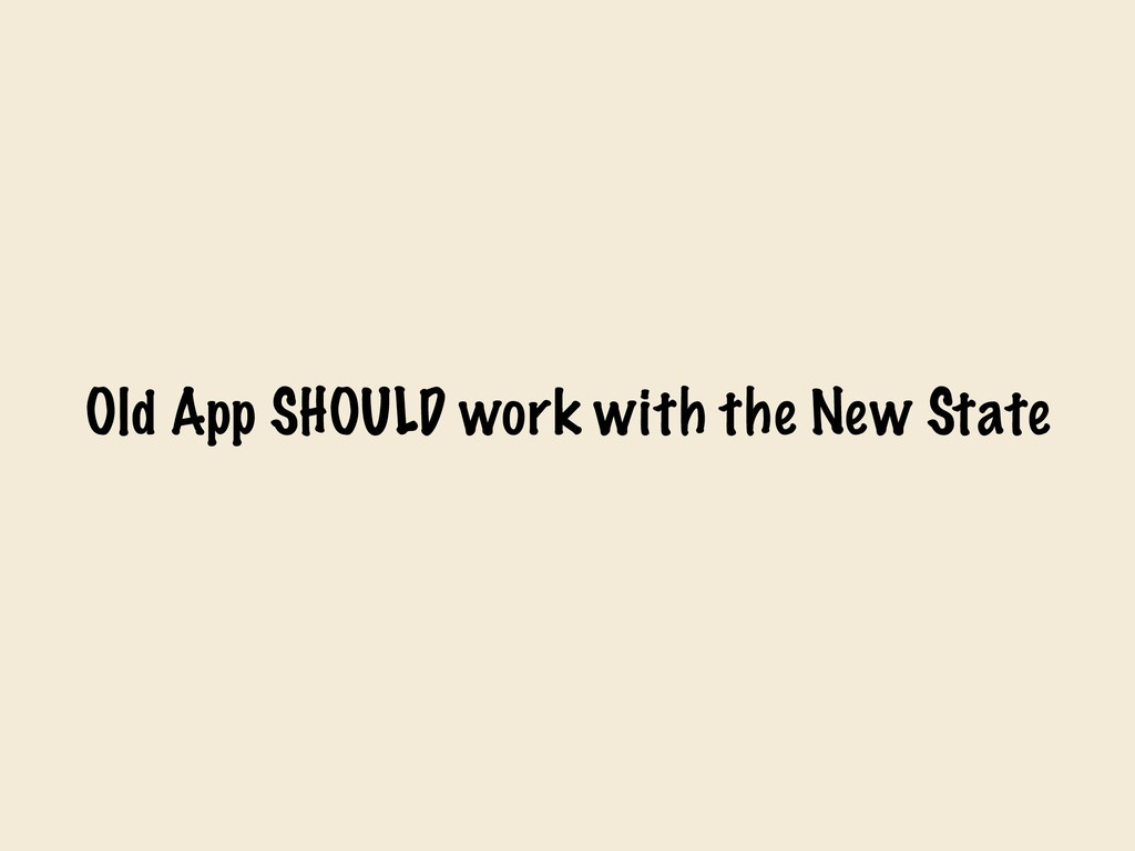 Old App SHOULD work with the New State