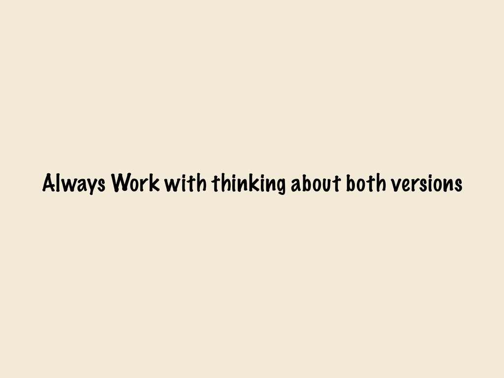 Always Work with thinking about both versions