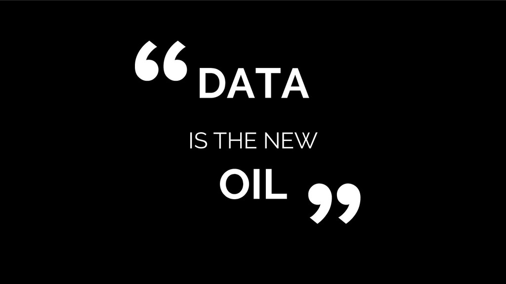 """DATA IS THE NEW OIL """" """""""